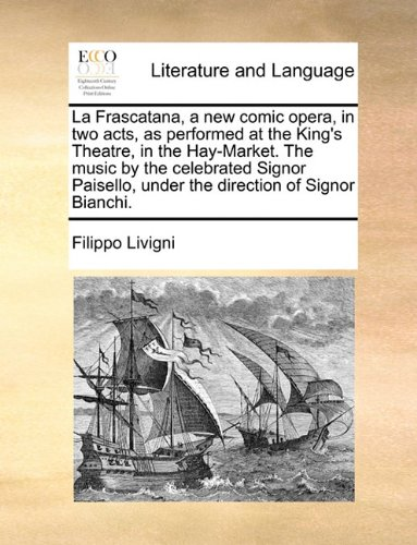 La Frascatana, a new comic opera, in two acts, as performed at the King's Theatre, in the Hay-Market. The music by the celebrated Signor Paisello, under the direction of Signor Bianchi.