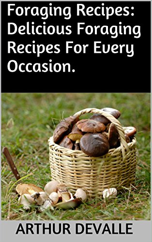 Foraging Recipes: Delicious Foraging Recipes For Every Occasion. by ARTHUR DEVALLE