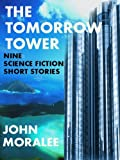 The Tomorrow Tower (A Collection of Nine Science Fiction Short Stories) by John Moralee