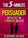 "The 5-Minute Persuader: Get A ""Yes"" I..."