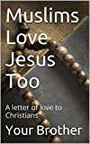 Muslims Love Jesus Too: A letter of love to Christians