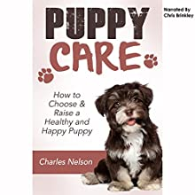 Puppy Care: How to Choose & Raise a Healthy and Happy Puppy: Dog Care and Training, Book 1 (       UNABRIDGED) by Charles Nelson Narrated by Chris Brinkley