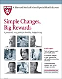 Harvard Medical School Simple Changes, Big Rewards: A practical, easy guide for healthy, happy living