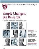 Harvard Medical School Simple Changes, Big Rewards: A practical, easy guide for healthy, happy living