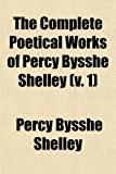The Complete Poetical Works of Percy Bysshe Shelley (Volume 1); The Text Carefully Revised by William Michael Rossetti (0217756972) by Shelley, Percy Bysshe