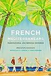 French Mediterraneans: Transnational...