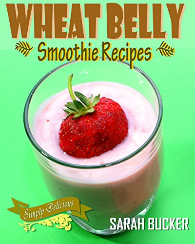 Wheat Belly Smoothies: Delicious, Healthy, Low Carb Smoothie Recipes to Energize and for Rapid Weight Loss - Wheat Belly Cookbook Smoothies for Health (Smoothie Recipes, Smoothie Cleanse) by Sarah Bucker
