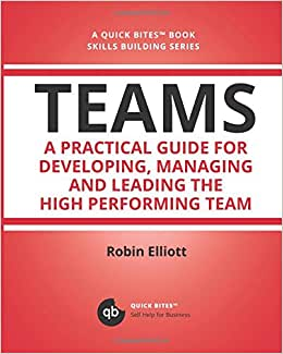 Teams: A Practical Guide For Developing, Managing And Leading The High Performing Team (Quick Bites)