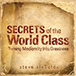 Secrets of World Class: Turning Mediocrity into Greatness | Steve Siebold