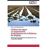 Cultivos de Agua La Experiencia Prehisp Nica En La Sabana de Bogot: Sistema de camellones en el valle de los ríos...