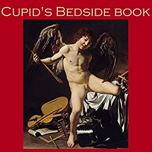 Cupid's Bedside Book: Great Classic Love Stories | [Leonard Merrick, Jerome K. Jerome, Charles Dickens, Apuleius, Guy de Maupassant, Charles Reade, Morley Roberts]