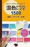 混色パーフェクトレシピ 1500 油彩・アクリル・水彩: 描きたいものから色を探せる