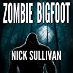 Zombie Bigfoot: Creature Quest Series, Book 1 | Nick Sullivan