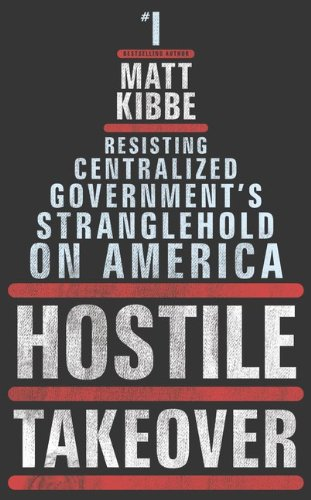 Hostile Takeover: Resisting Centralized Government's Stranglehold on America, Matt Kibbe