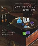 UVレジンでつくる鉱物レシピ:水晶、蛍石など実際の鉱物34をモチーフに。愛でて、アクセサリーにして愉しむ鉱物風レジンの世界