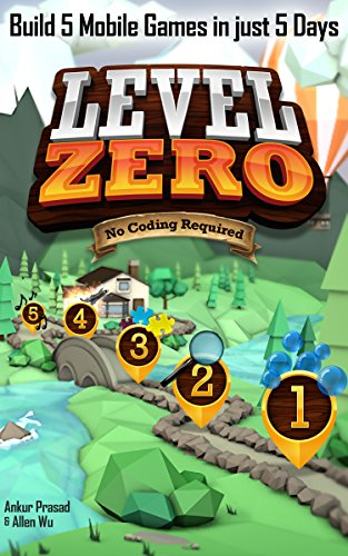 Level Zero: Build 5 Mobile Games in Just 5 Days - No Coding Required, by Ankur Prasad, Allen Wu