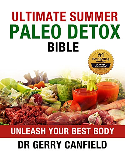Ultimate Summer Paleo Detox Bible (Cleanse - Revitalize - Re-energize): Unleash Your Best Body (Ultimate Health and Fitness) by Gerry Canfield PhD