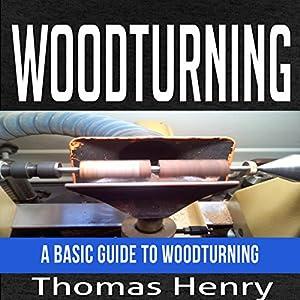 Woodturning: A Basic Guide to Woodturning Hörbuch von Thomas Henry Gesprochen von: Millian Quinteros