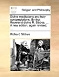 Divine meditations and holy contemplations. By that Reverend divine R. Sibbes, ... A new edition, again revised, ... (1140760246) by Sibbes, Richard