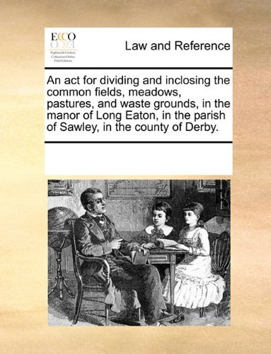 An act for dividing and inclosing the common fields, meadows, pastures, and waste grounds, in the manor of Long Eaton, in the parish of Sawley, in the county of Derby. by See Notes Multiple Contributors (2010-06-01)
