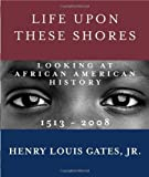 img - for Life Upon These Shores: Looking at African American History, 1513-2008 by Gates Jr., Henry Louis (2013) Paperback book / textbook / text book