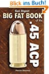 Gun Digest Big Fat Book of the .45 AC...