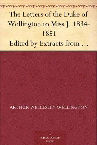 The Letters of the Duke of Wellington to Miss J. 1834-1851 Edited by Extracts from the Diary of the Latter PDF