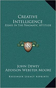 Creative Intelligence: Essays in the Pragmatic Attitude by Boyd Henry Bode et al.