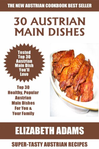 Top 30 Mouth-Watering Austrian Main Dish Recipes: Latest Collection of Popular, Healthy, Easy, Fast, Simple & Super-Tasty Austrian Main Dish Recipes by Elizabeth Adams