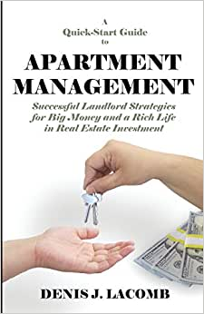 A Quick Start Guide To Apartment Management: Successful Landlord Strategies For Big Money And A Rich Life In Real Estate Investment