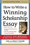 Gen Tanabe How to Write a Winning Scholarship Essay: 30 Essays That Won Over $3 Million in Scholarships