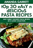 TOP 30 Easy And Delicious Pasta Recipes: 2013 Latest Collection of Easy Family Favorite Pasta Recipes