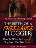The Birth Of A Freelance Blogger: How To Write An Engaging Blog Post... Fast Like Freddy