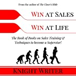 Win at Sales. Win at Life.: The Book of Books on Sales Training & Techniques to Become a Superstar! | Knight Writer