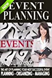 Event Planning - The Art of Planning Your Next Successful Event: Planning - Organizing - Managing (Event Planner and Organizer - How To Guide Books) (Volume 1)