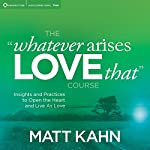 The 'Whatever Arises, Love That' Course: Insights and Practices to Open the Heart and Live as Love | Matt Kahn