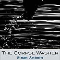 The Corpse Washer Audiobook by Sinan Antoon Narrated by Fajer Al-Kaisi