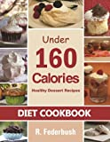 Diet Cookbook: Healthy Dessert Recipes under 160 Calories. Naturally, Delicious Desserts That No One Will Believe They Are Low Fat & Healthy (Diet Cookbooks Collection)