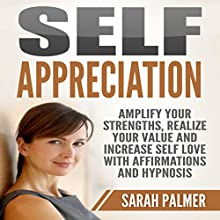 Self Appreciation: Amplify Your Strengths, Realize Your Value and Increase Self Love with Affirmations and Hypnosis Discours Auteur(s) : Sarah Palmer Narrateur(s) : Jason Kappus