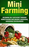 Mini Farming: Becoming Self Sufficient Through Homesteading And Organic Gardening, Gardening For Beginners (Mini Farming, urban farming, Homesteading, ... Organic Gardening, Vegetable Garden)