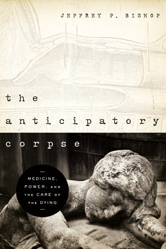 The Anticipatory Corpse: Medicine, Power, and the Care of the Dying (ND Studies in Medical Ethics), Jeffrey P. Bishop