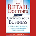 The Retail Doctor's Guide to Growing Your Business: A Step-by-Step Approach to Quickly Diagnose, Treat, and Cure (       UNABRIDGED) by Bob Phibbs Narrated by Mel Foster