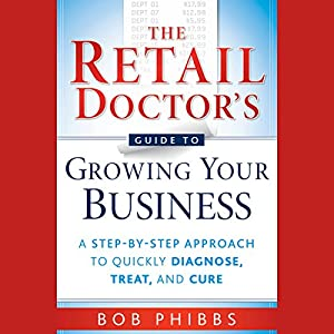 The Retail Doctor's Guide to Growing Your Business: A Step-by-Step Approach to Quickly Diagnose, Treat, and Cure Audiobook