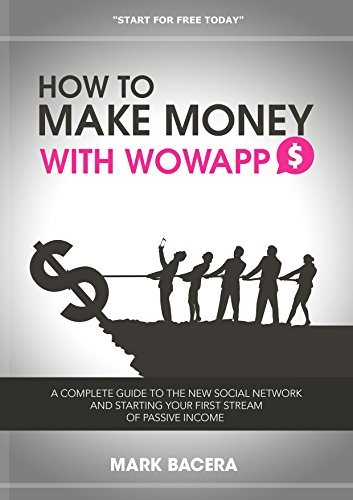 Mark Bacera - How to Make Money With WowApp: A complete guide to the new social network and starting your first stream of passive income