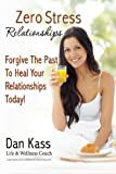 Zero Stress Relationships: Forgive The Past To Heal Your Relationships Today (Zero Stress Coaching Series)
