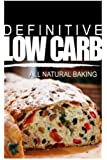Definitive Low Carb - All Natural Baking: Ultimate low carb cookbook for a low carb diet and low carb lifestyle. Sugar free, wheat-free and natural (English Edition)