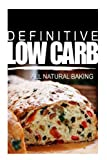 Definitive Low Carb - All Natural Baking: Ultimate low carb cookbook for a low carb diet and low carb lifestyle. Sugar free, wheat-free and natural