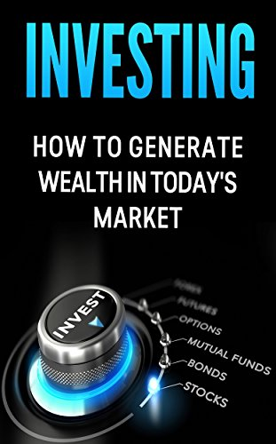 Investing: How to Generate Wealth in Today's Market: An Investor's Guide to: Stocks, Bonds, Commodities, Futures, Mutual Funds, Options and your 401K PDF