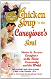 Chicken Soup for the Caregiver's Soul: Stories to Inspire Caregivers in the Home, the Community and the World (Chicken Soup for the Soul) (0757301592) by Canfield, Jack