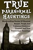 img - for True Paranormal Hauntings: Bloodcurdling Stories Of Haunted Houses, People And Unknown Creatures: Unusual And True Paranormal Hauntings (True ... Stories, Unexplained Phenomena) (Volume 1) book / textbook / text book